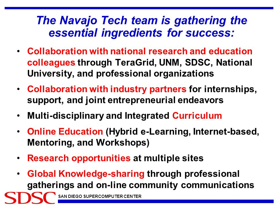 SAN DIEGO SUPERCOMPUTER CENTER The Navajo Tech team is gathering the essential ingredients for success: Collaboration with national research and education colleagues through TeraGrid, UNM, SDSC, National University, and professional organizations Collaboration with industry partners for internships, support, and joint entrepreneurial endeavors Multi-disciplinary and Integrated Curriculum Online Education (Hybrid e-Learning, Internet-based, Mentoring, and Workshops) Research opportunities at multiple sites Global Knowledge-sharing through professional gatherings and on-line community communications