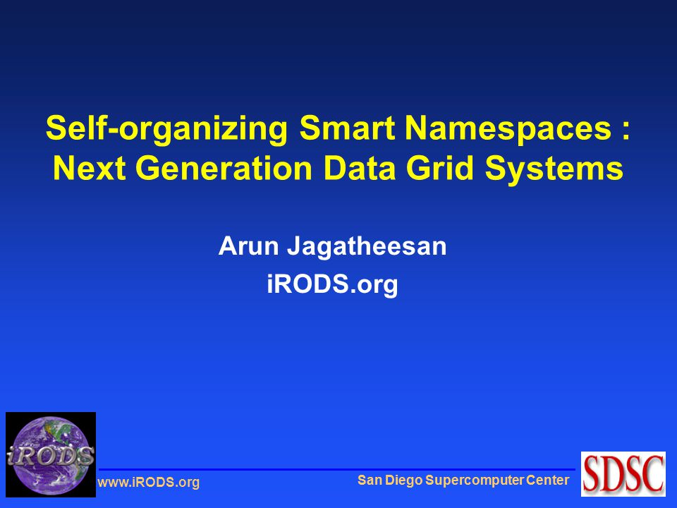 San Diego Supercomputer Center www.iRODS.org Self-organizing Smart Namespaces : Next Generation Data Grid Systems Arun Jagatheesan iRODS.org