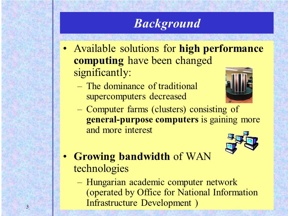 3 Background Available solutions for high performance computing have been changed significantly: –The dominance of traditional supercomputers decreased –Computer farms (clusters) consisting of general-purpose computers is gaining more and more interest Growing bandwidth of WAN technologies –Hungarian academic computer network (operated by Office for National Information Infrastructure Development )