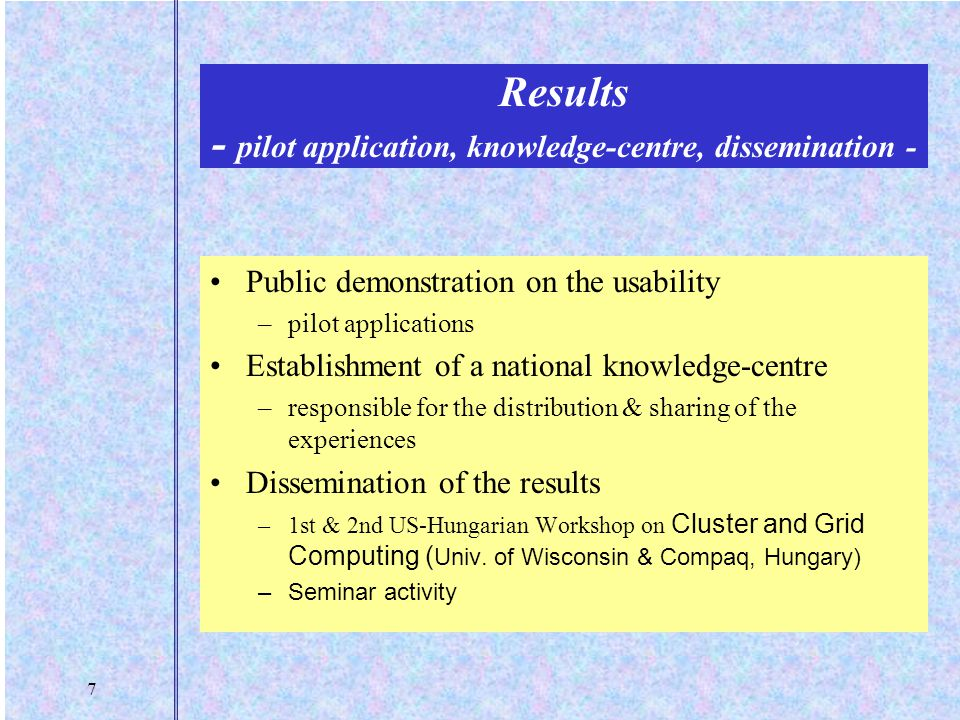 7 Results - pilot application, knowledge-centre, dissemination - Public demonstration on the usability –pilot applications Establishment of a national knowledge-centre –responsible for the distribution & sharing of the experiences Dissemination of the results –1st & 2nd US-Hungarian Workshop on Cluster and Grid Computing ( Univ.