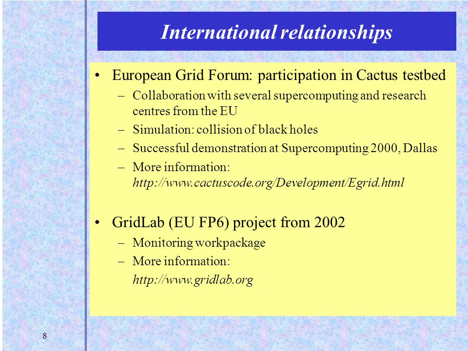 8 European Grid Forum: participation in Cactus testbed –Collaboration with several supercomputing and research centres from the EU –Simulation: collision of black holes –Successful demonstration at Supercomputing 2000, Dallas –More information: http://www.cactuscode.org/Development/Egrid.html GridLab (EU FP6) project from 2002 –Monitoring workpackage –More information: http://www.gridlab.org International relationships