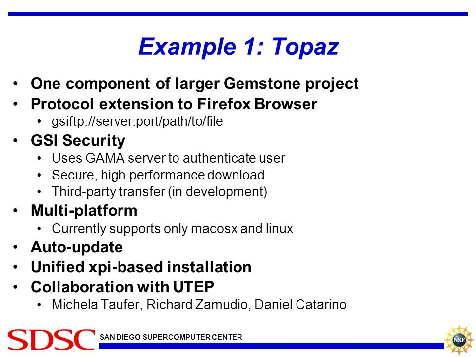 SAN DIEGO SUPERCOMPUTER CENTER Example 1: Topaz One component of larger Gemstone project Protocol extension to Firefox Browser gsiftp://server:port/path/to/file GSI Security Uses GAMA server to authenticate user Secure, high performance download Third-party transfer (in development) Multi-platform Currently supports only macosx and linux Auto-update Unified xpi-based installation Collaboration with UTEP Michela Taufer, Richard Zamudio, Daniel Catarino