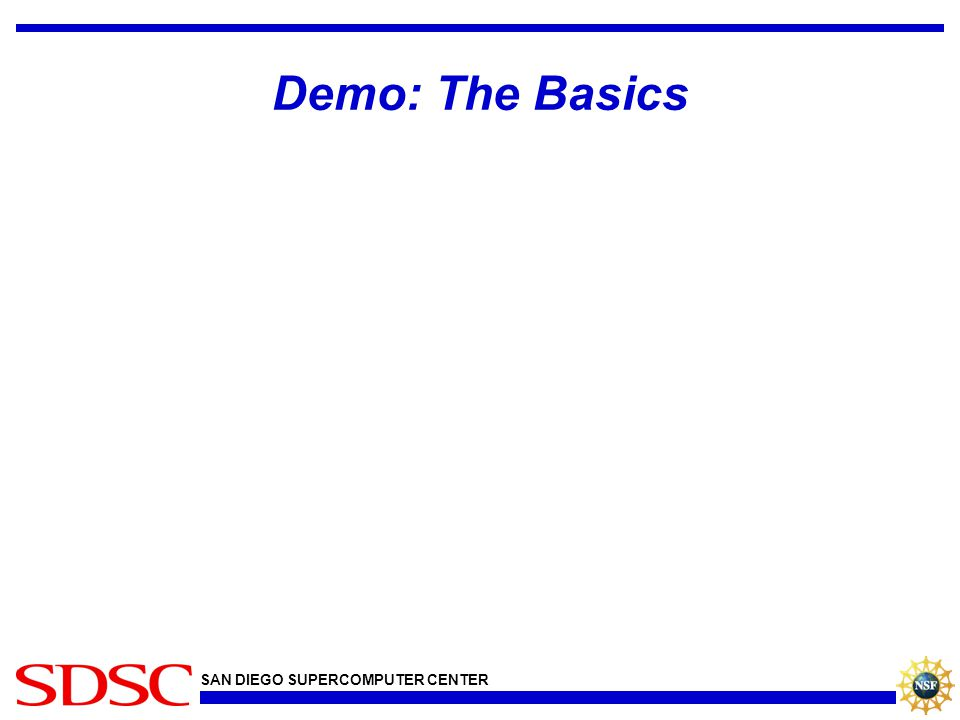 SAN DIEGO SUPERCOMPUTER CENTER Demo: The Basics