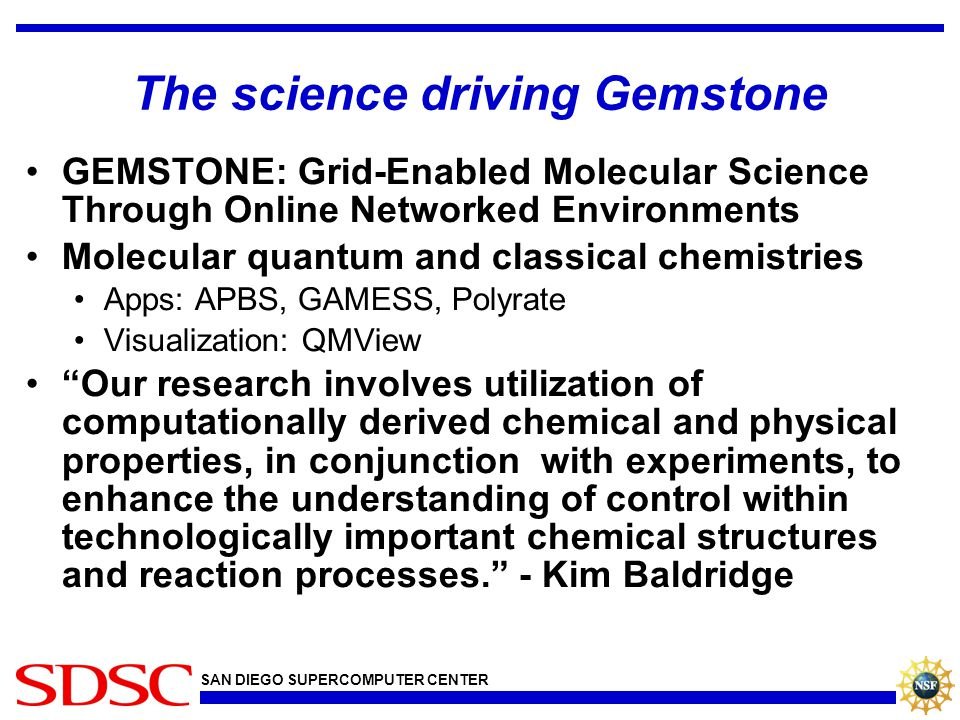 SAN DIEGO SUPERCOMPUTER CENTER The science driving Gemstone GEMSTONE: Grid-Enabled Molecular Science Through Online Networked Environments Molecular q
