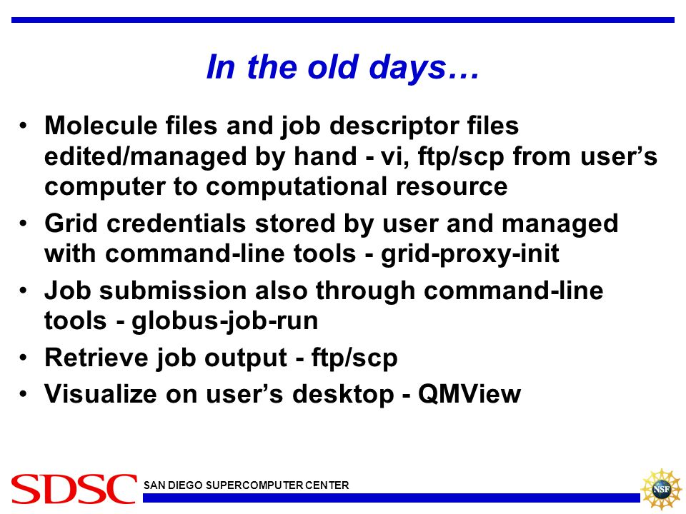 SAN DIEGO SUPERCOMPUTER CENTER In the old days… Molecule files and job descriptor files edited/managed by hand - vi, ftp/scp from user's computer to c