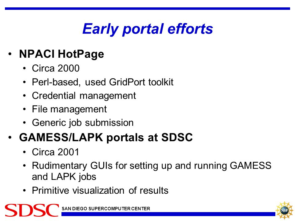 SAN DIEGO SUPERCOMPUTER CENTER Early portal efforts NPACI HotPage Circa 2000 Perl-based, used GridPort toolkit Credential management File management G