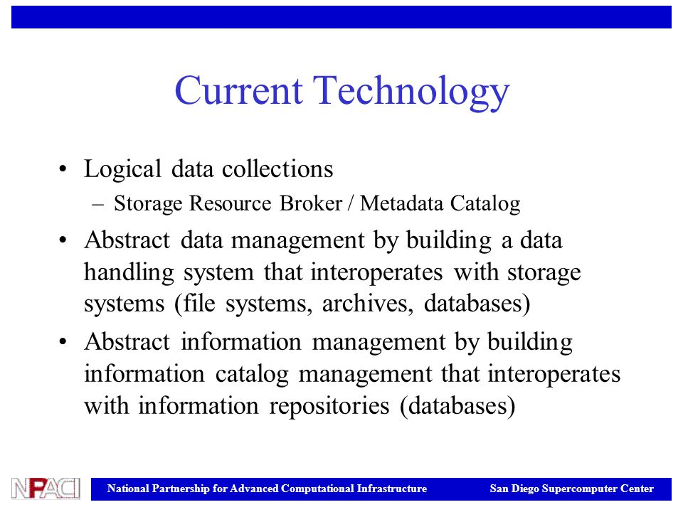 National Partnership for Advanced Computational Infrastructure San Diego Supercomputer Center Current Technology Logical data collections –Storage Resource Broker / Metadata Catalog Abstract data management by building a data handling system that interoperates with storage systems (file systems, archives, databases) Abstract information management by building information catalog management that interoperates with information repositories (databases)