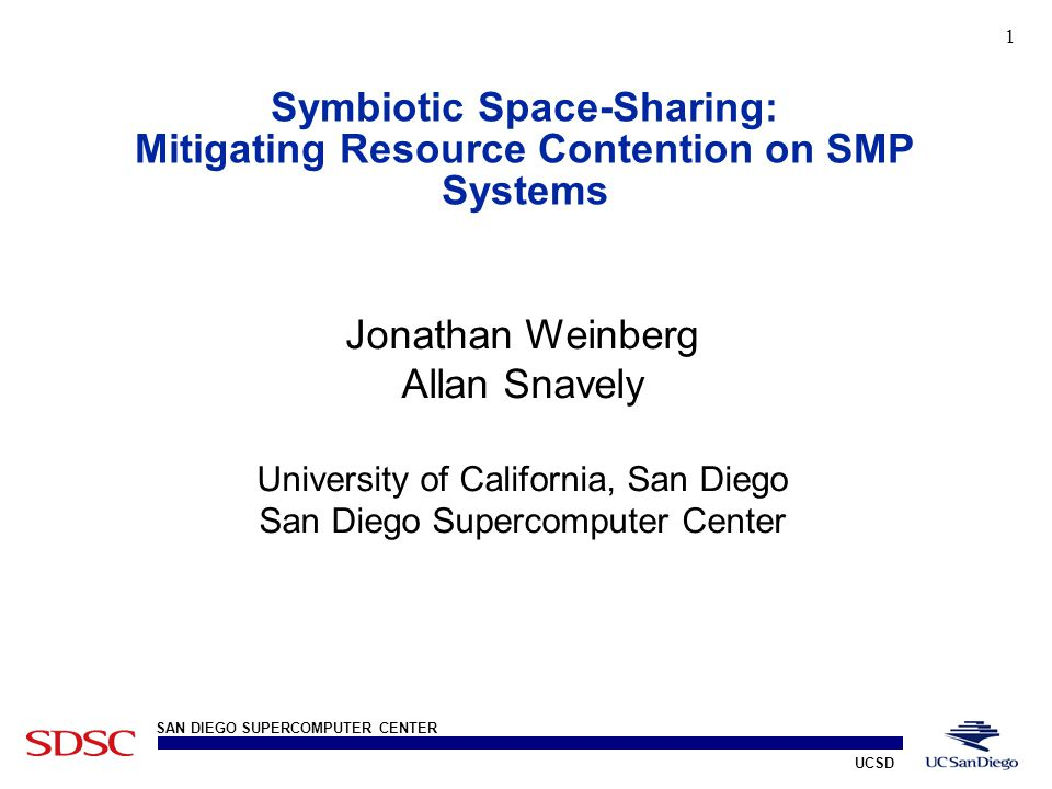 UCSD SAN DIEGO SUPERCOMPUTER CENTER 1 Symbiotic Space-Sharing: Mitigating Resource Contention on SMP Systems Professor Snavely, University of California Jonathan Weinberg Allan Snavely University of California, San Diego San Diego Supercomputer Center