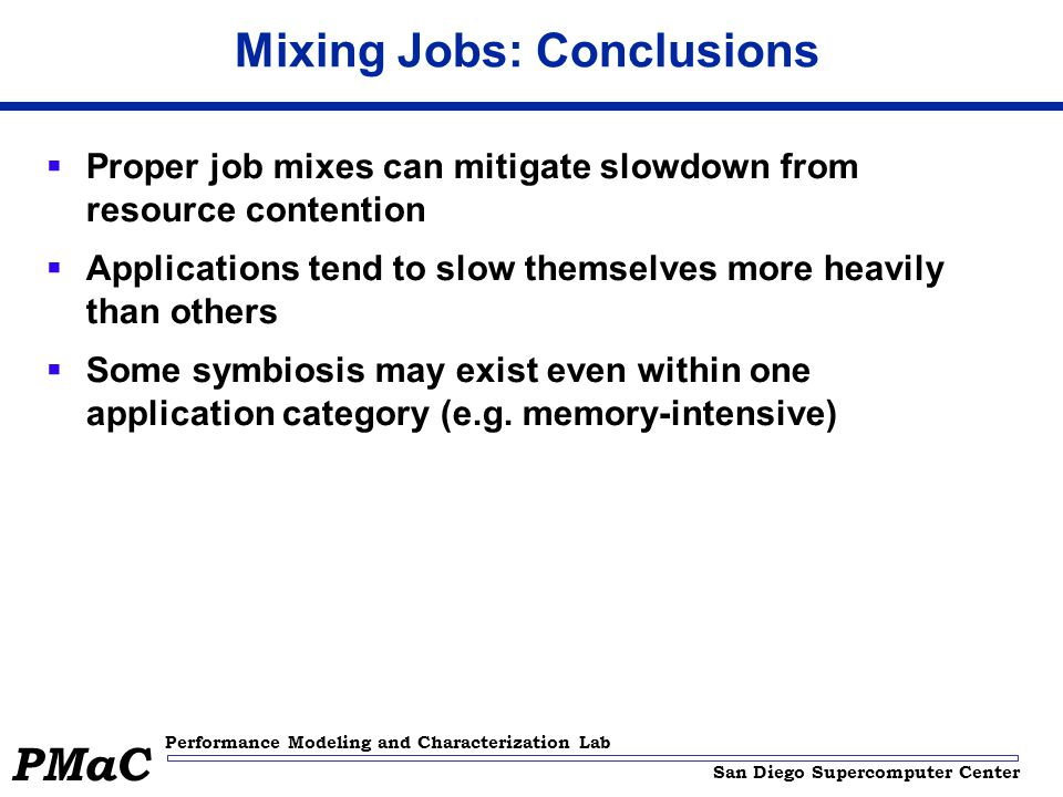 San Diego Supercomputer Center Performance Modeling and Characterization Lab PMaC Mixing Jobs: Conclusions  Proper job mixes can mitigate slowdown from resource contention  Applications tend to slow themselves more heavily than others  Some symbiosis may exist even within one application category (e.g.