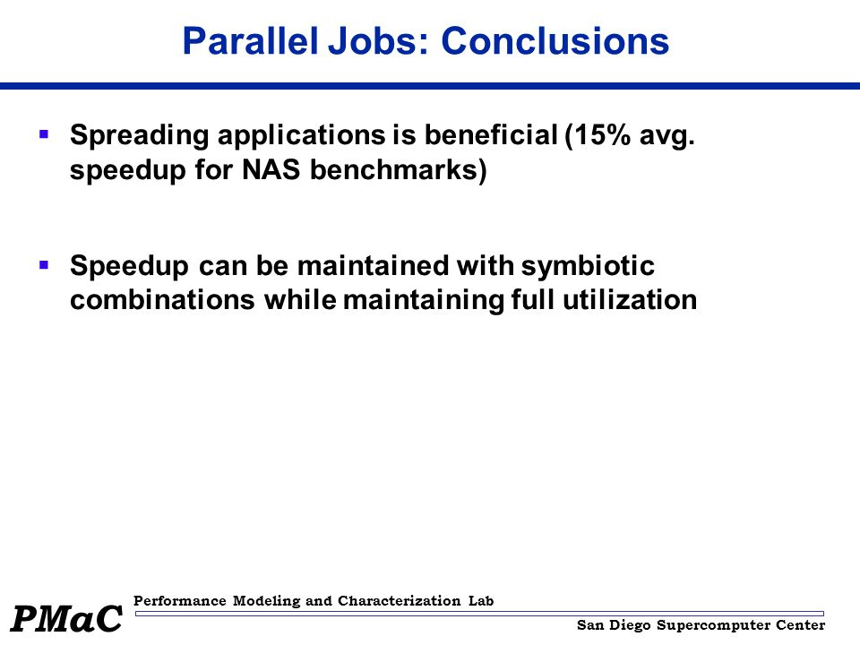 San Diego Supercomputer Center Performance Modeling and Characterization Lab PMaC Parallel Jobs: Conclusions  Spreading applications is beneficial (15% avg.