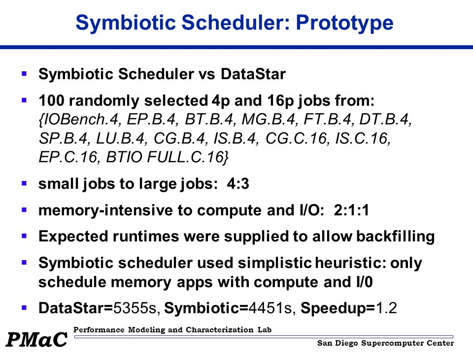 San Diego Supercomputer Center Performance Modeling and Characterization Lab PMaC Symbiotic Scheduler: Prototype  Symbiotic Scheduler vs DataStar  100 randomly selected 4p and 16p jobs from: {IOBench.4, EP.B.4, BT.B.4, MG.B.4, FT.B.4, DT.B.4, SP.B.4, LU.B.4, CG.B.4, IS.B.4, CG.C.16, IS.C.16, EP.C.16, BTIO FULL.C.16}  small jobs to large jobs: 4:3  memory-intensive to compute and I/O: 2:1:1  Expected runtimes were supplied to allow backfilling  Symbiotic scheduler used simplistic heuristic: only schedule memory apps with compute and I/0  DataStar=5355s, Symbiotic=4451s, Speedup=1.2