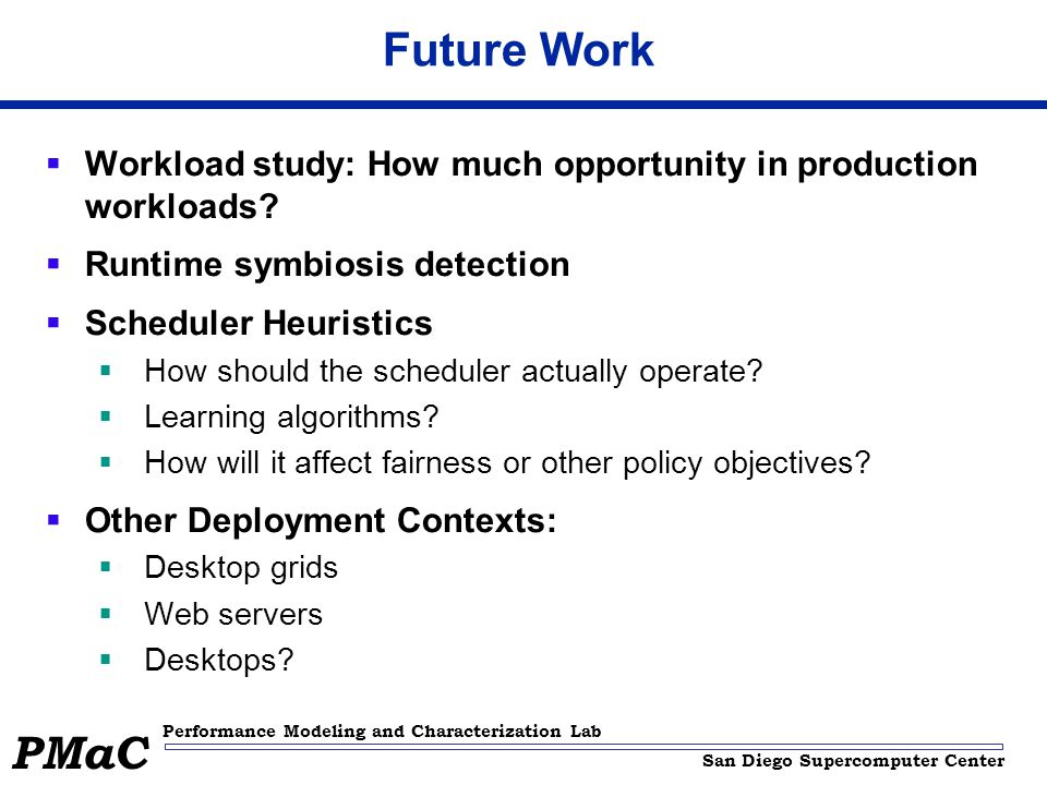 San Diego Supercomputer Center Performance Modeling and Characterization Lab PMaC Future Work  Workload study: How much opportunity in production workloads.