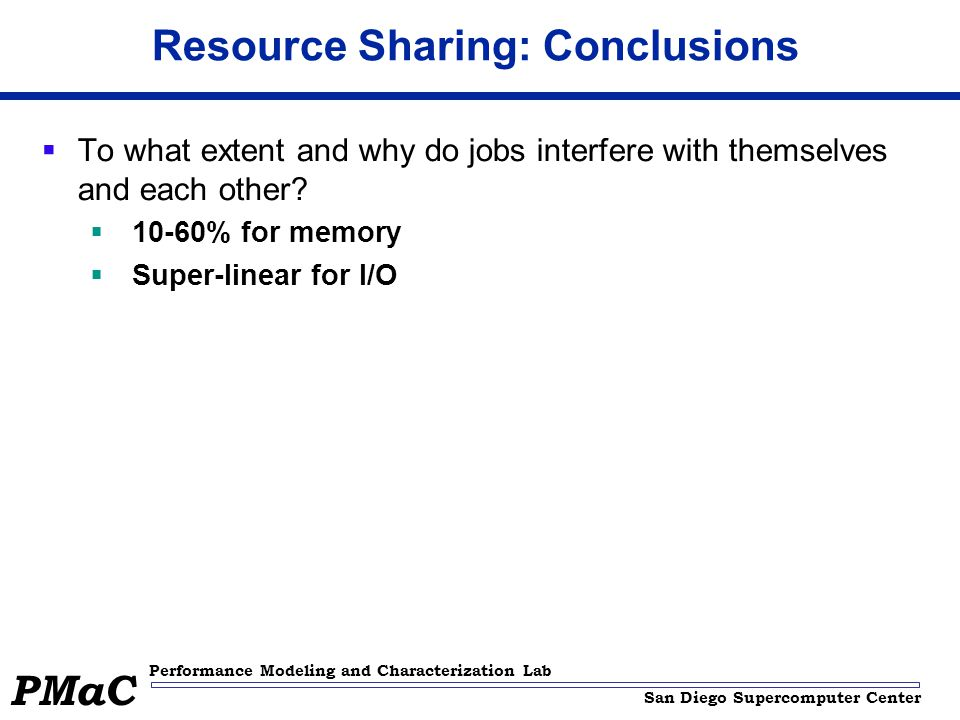 San Diego Supercomputer Center Performance Modeling and Characterization Lab PMaC Resource Sharing: Conclusions  To what extent and why do jobs interfere with themselves and each other.
