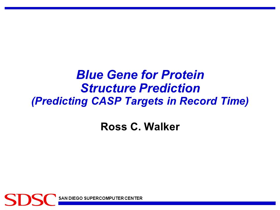 SAN DIEGO SUPERCOMPUTER CENTER Blue Gene for Protein Structure Prediction (Predicting CASP Targets in Record Time) Ross C.