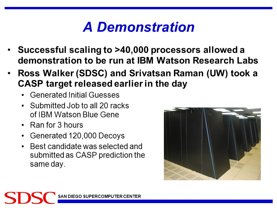 SAN DIEGO SUPERCOMPUTER CENTER A Demonstration Successful scaling to >40,000 processors allowed a demonstration to be run at IBM Watson Research Labs Ross Walker (SDSC) and Srivatsan Raman (UW) took a CASP target released earlier in the day Generated Initial Guesses Submitted Job to all 20 racks of IBM Watson Blue Gene Ran for 3 hours Generated 120,000 Decoys Best candidate was selected and submitted as CASP prediction the same day.