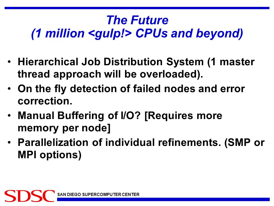 SAN DIEGO SUPERCOMPUTER CENTER The Future (1 million CPUs and beyond) Hierarchical Job Distribution System (1 master thread approach will be overloade