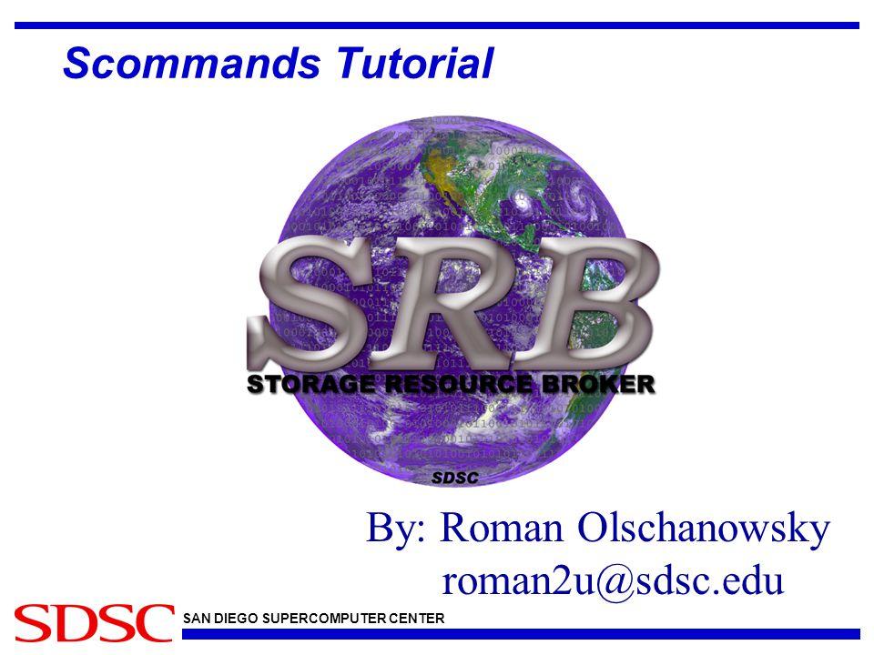 SAN DIEGO SUPERCOMPUTER CENTER By: Roman Olschanowsky roman2u@sdsc.edu Scommands Tutorial