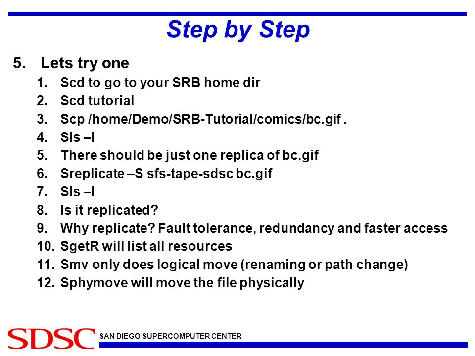 SAN DIEGO SUPERCOMPUTER CENTER Step by Step 5.Lets try one 1.Scd to go to your SRB home dir 2.Scd tutorial 3.Scp /home/Demo/SRB-Tutorial/comics/bc.gif
