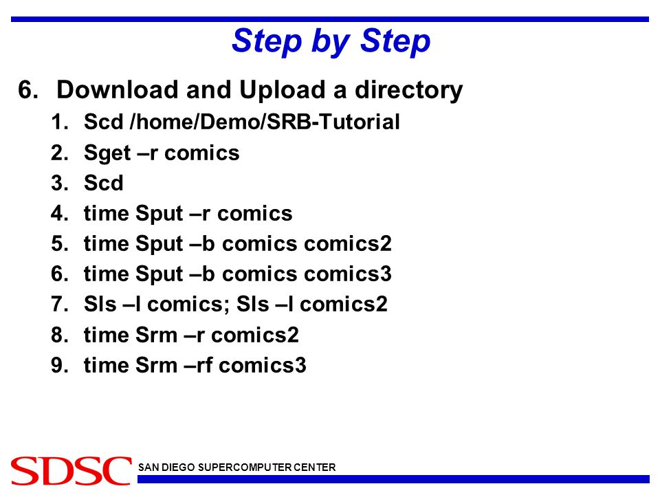 SAN DIEGO SUPERCOMPUTER CENTER Step by Step 6.Download and Upload a directory 1.Scd /home/Demo/SRB-Tutorial 2.Sget –r comics 3.Scd 4.time Sput –r comi