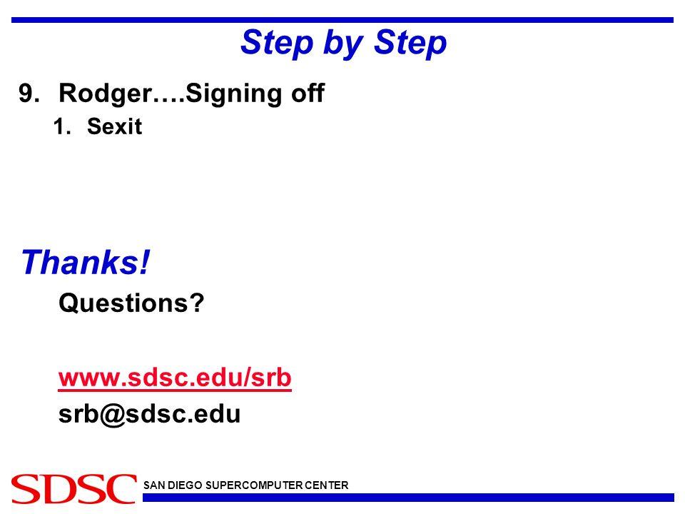 SAN DIEGO SUPERCOMPUTER CENTER Step by Step 9.Rodger….Signing off 1.Sexit Thanks! Questions? www.sdsc.edu/srb srb@sdsc.edu