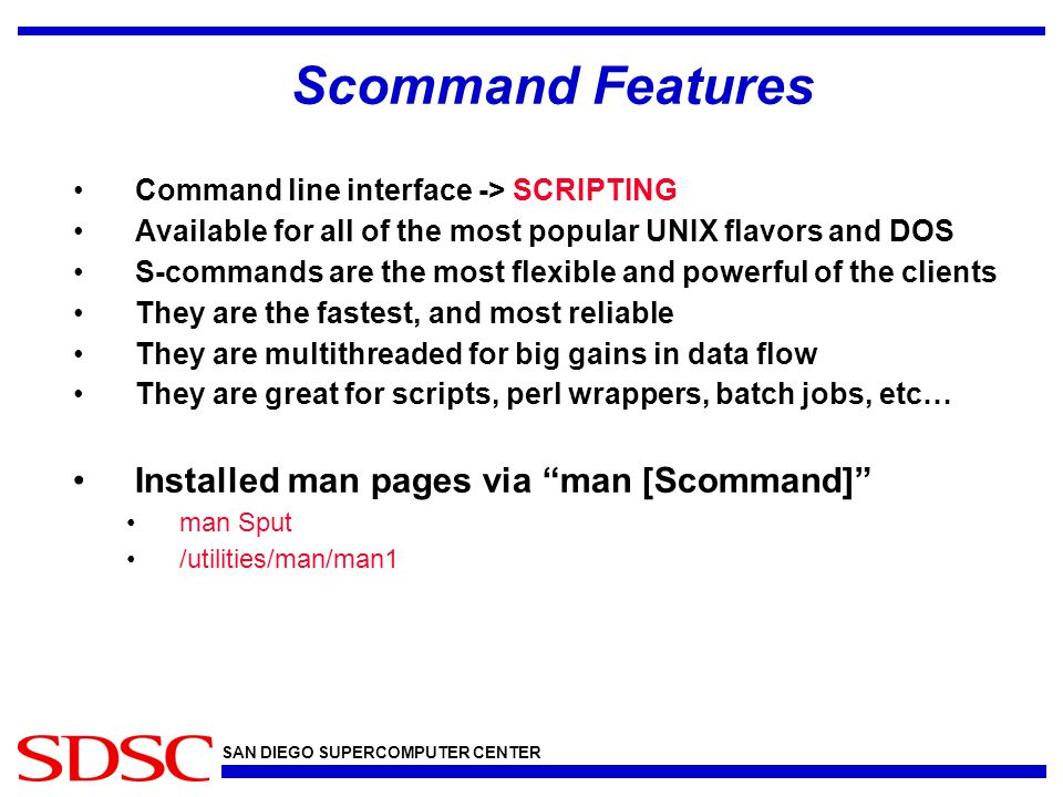 SAN DIEGO SUPERCOMPUTER CENTER Scommand Features Command line interface -> SCRIPTING Available for all of the most popular UNIX flavors and DOS S-comm