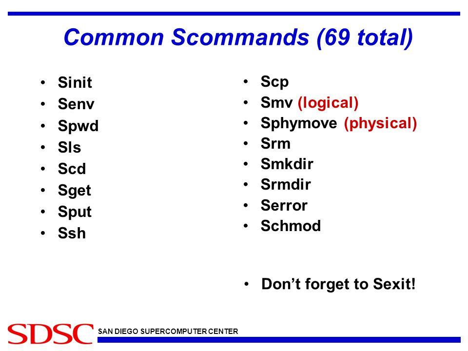 SAN DIEGO SUPERCOMPUTER CENTER Common Scommands (69 total) Sinit Senv Spwd Sls Scd Sget Sput Ssh Scp Smv (logical) Sphymove (physical) Srm Smkdir Srmd