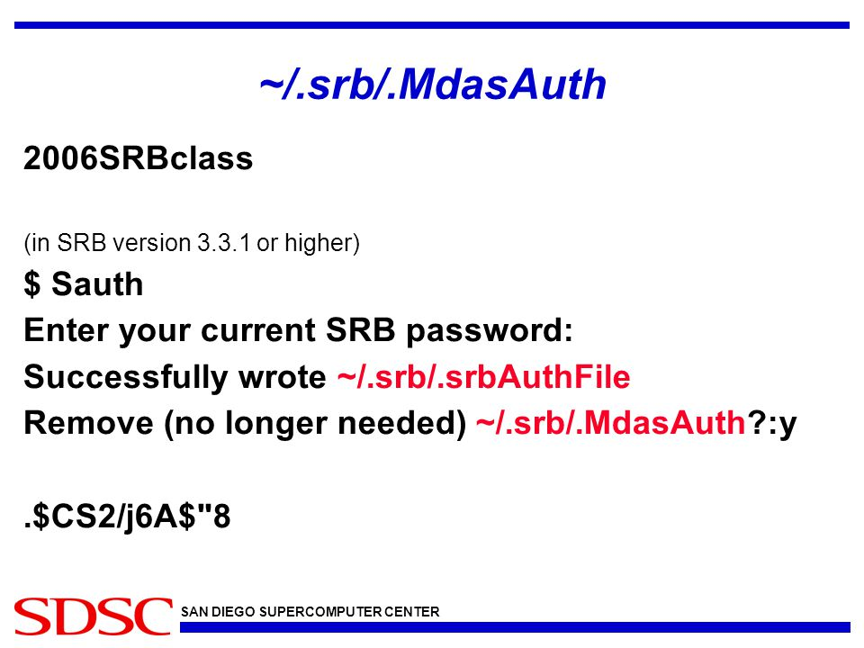 SAN DIEGO SUPERCOMPUTER CENTER ~/.srb/.MdasAuth 2006SRBclass (in SRB version 3.3.1 or higher) $ Sauth Enter your current SRB password: Successfully wr