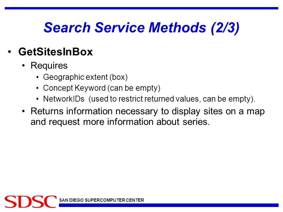 SAN DIEGO SUPERCOMPUTER CENTER Search Service Methods (2/3) GetSitesInBox Requires Geographic extent (box) Concept Keyword (can be empty) NetworkIDs (used to restrict returned values, can be empty).