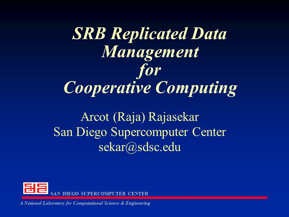 SAN DIEGO SUPERCOMPUTER CENTER A National Laboratory for Computational Science & Engineering Scommands (contd …) ingestUser - adding a new user or group ingestResource - adding a new resource ingestLogicalResource - making a new resource grouping addLogicalResource - adding to a resource grouping ingetLocation - adding new location information ingestToken - adding new native types (eg.