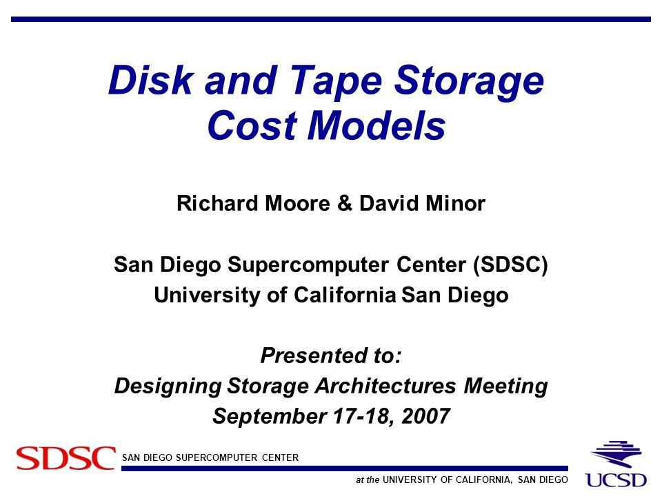 SAN DIEGO SUPERCOMPUTER CENTER at the UNIVERSITY OF CALIFORNIA, SAN DIEGO Disk and Tape Storage Cost Models Richard Moore & David Minor San Diego Supercomputer Center (SDSC) University of California San Diego Presented to: Designing Storage Architectures Meeting September 17-18, 2007