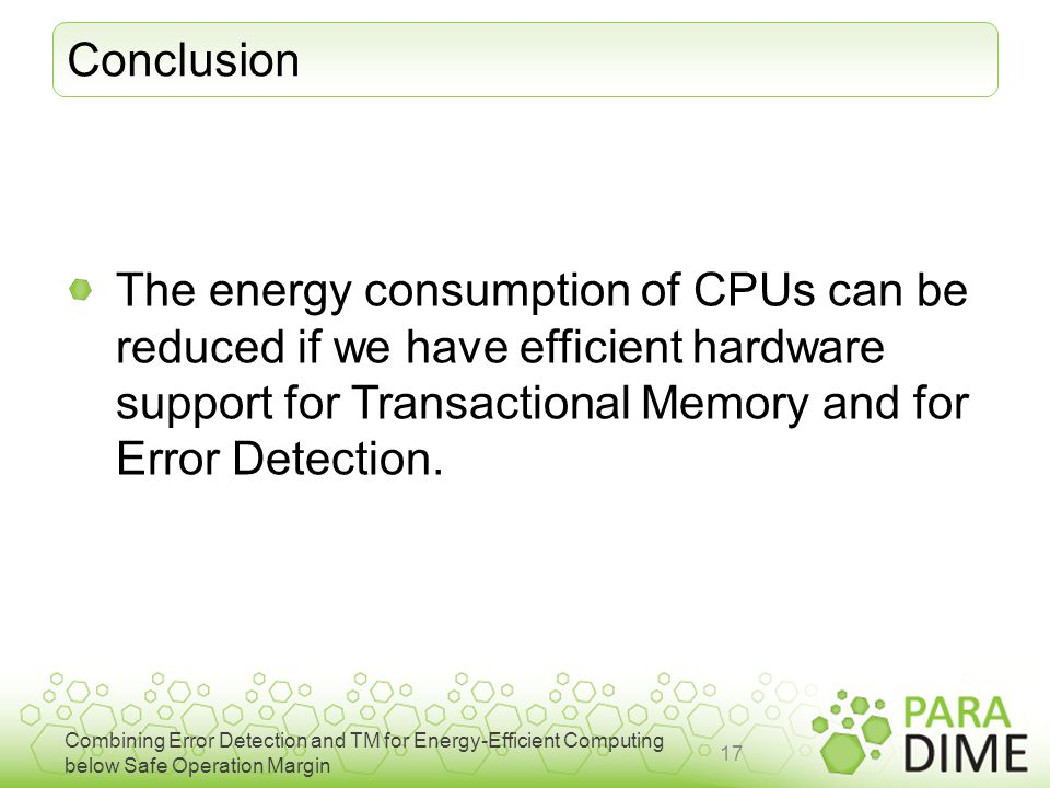 Combining Error Detection and TM for Energy-Efficient Computing below Safe Operation Margin Conclusion The energy consumption of CPUs can be reduced if we have efficient hardware support for Transactional Memory and for Error Detection.