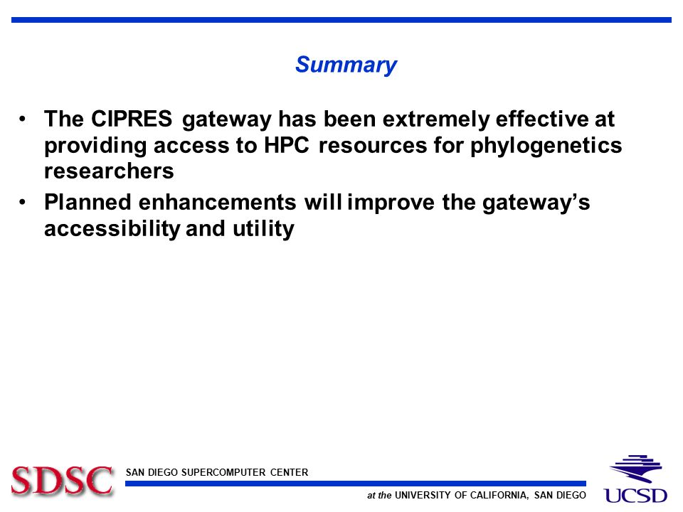 SAN DIEGO SUPERCOMPUTER CENTER at the UNIVERSITY OF CALIFORNIA, SAN DIEGO Summary The CIPRES gateway has been extremely effective at providing access