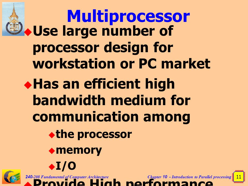 Chapter 10 - Introduction to Parallel processing 11 240-208 Fundamental of Computer Architecture Multiprocessor  Use large number of processor design for workstation or PC market  Has an efficient high bandwidth medium for communication among  the processor  memory  I/O  Provide High performance but cheaper than vector processing