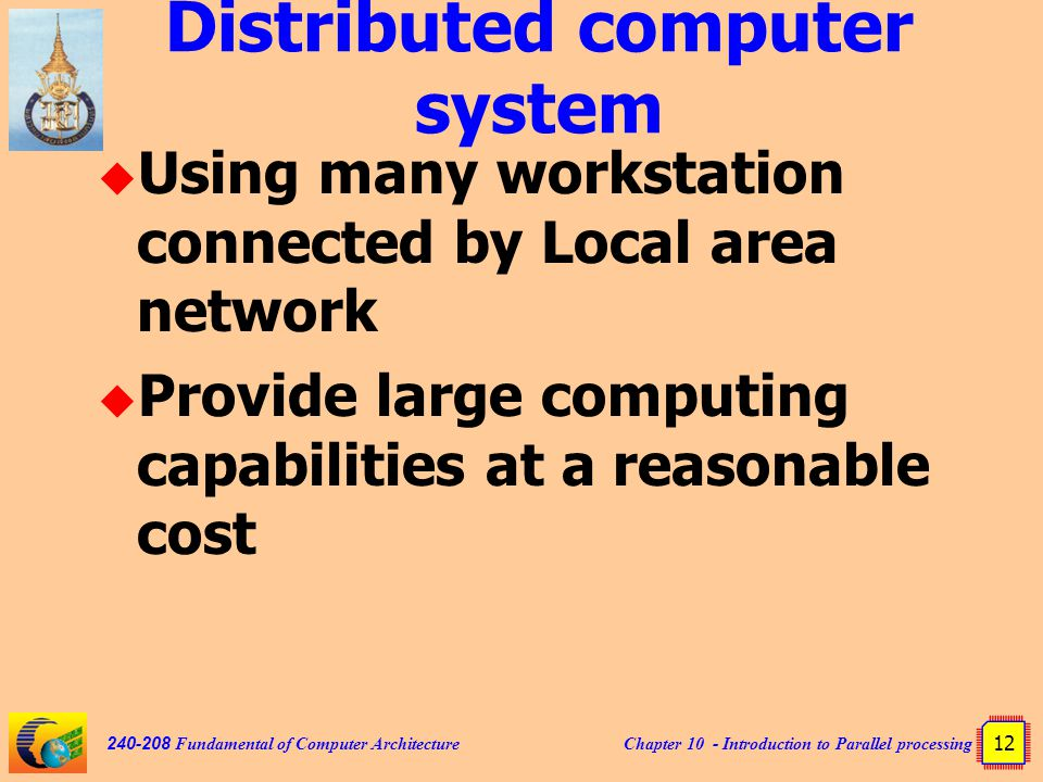 Chapter 10 - Introduction to Parallel processing 12 240-208 Fundamental of Computer Architecture Distributed computer system  Using many workstation connected by Local area network  Provide large computing capabilities at a reasonable cost