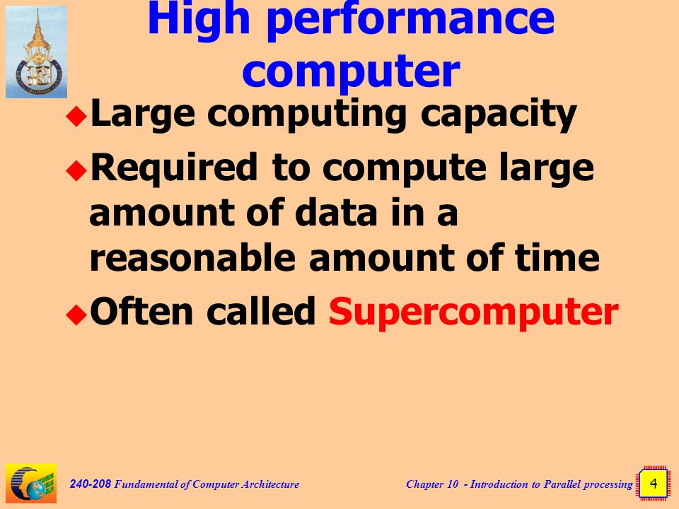 Chapter 10 - Introduction to Parallel processing 4 240-208 Fundamental of Computer Architecture High performance computer  Large computing capacity  Required to compute large amount of data in a reasonable amount of time  Often called Supercomputer
