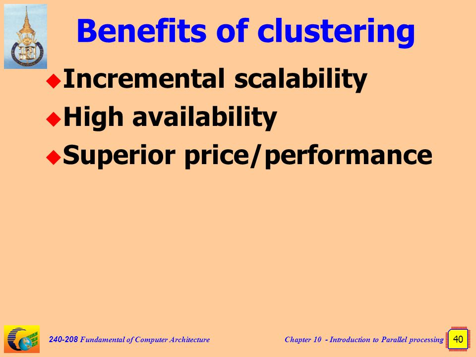 Chapter 10 - Introduction to Parallel processing 40 240-208 Fundamental of Computer Architecture Benefits of clustering  Incremental scalability  High availability  Superior price/performance