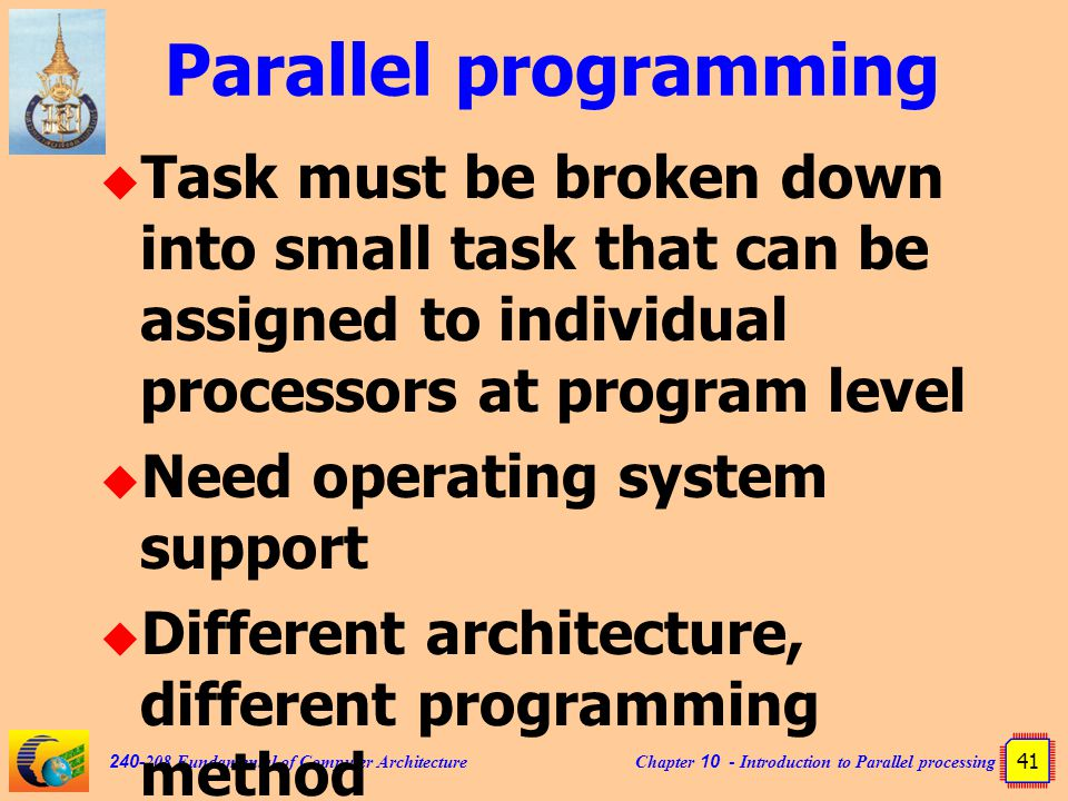 Chapter 10 - Introduction to Parallel processing 41 240-208 Fundamental of Computer Architecture Parallel programming  Task must be broken down into small task that can be assigned to individual processors at program level  Need operating system support  Different architecture, different programming method