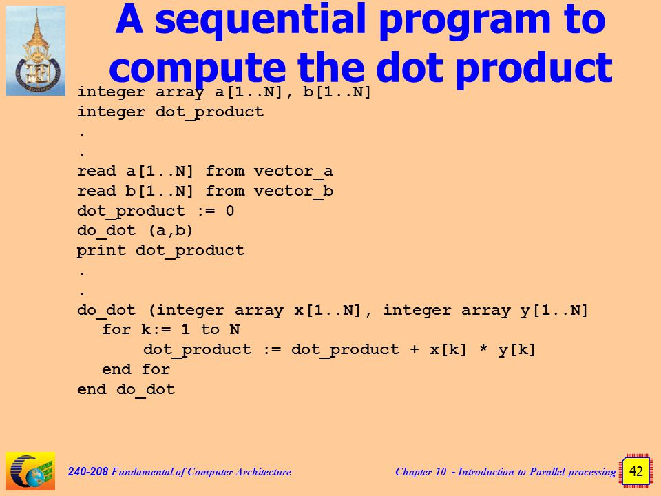 Chapter 10 - Introduction to Parallel processing 42 240-208 Fundamental of Computer Architecture A sequential program to compute the dot product integer array a[1..N], b[1..N] integer dot_product.