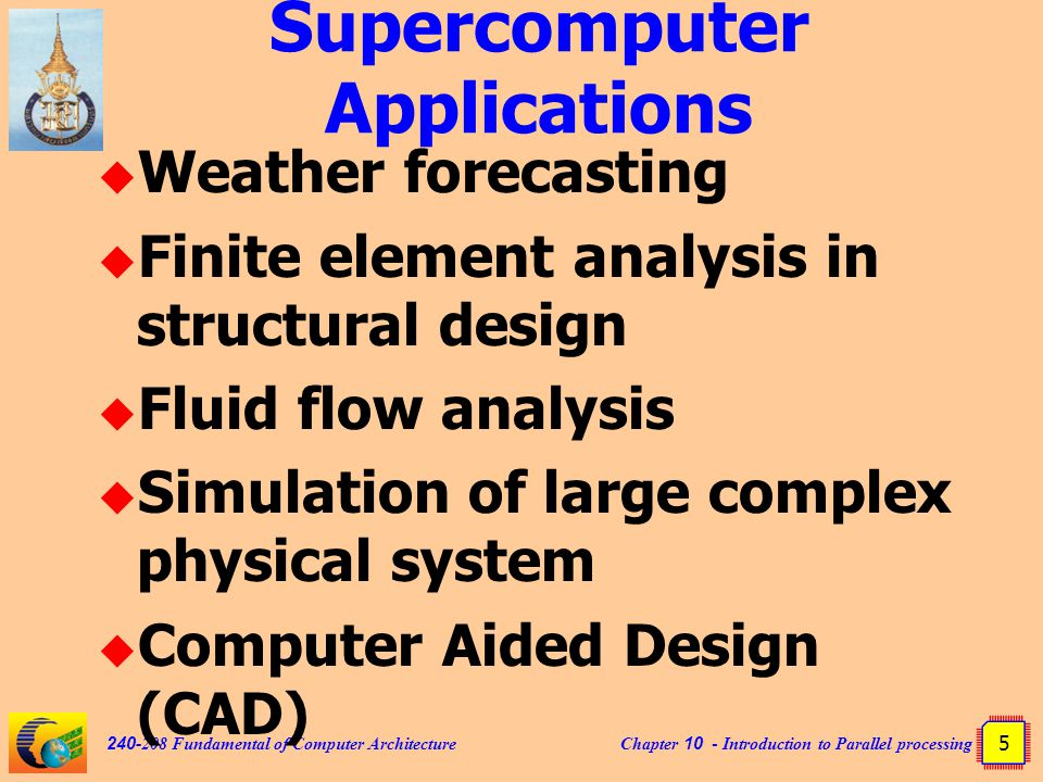 Chapter 10 - Introduction to Parallel processing 5 240-208 Fundamental of Computer Architecture Supercomputer Applications  Weather forecasting  Finite element analysis in structural design  Fluid flow analysis  Simulation of large complex physical system  Computer Aided Design (CAD)