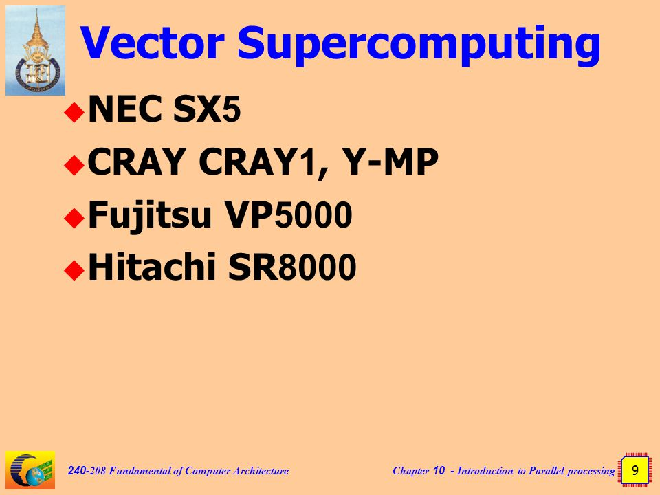 Chapter 10 - Introduction to Parallel processing 9 240-208 Fundamental of Computer Architecture Vector Supercomputing  NEC SX5  CRAY CRAY1, Y-MP  Fujitsu VP5000  Hitachi SR8000