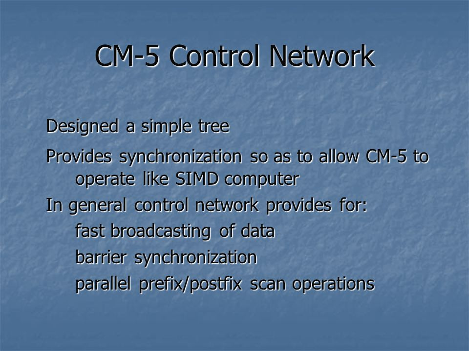 CM-5 Control Network Designed a simple tree Provides synchronization so as to allow CM-5 to operate like SIMD computer In general control network provides for: fast broadcasting of data barrier synchronization parallel prefix/postfix scan operations