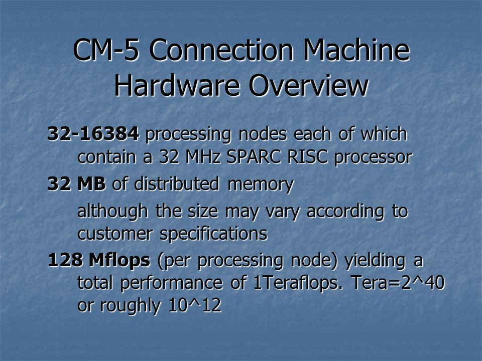 CM-5 Connection Machine Hardware Overview processing nodes each of which contain a 32 MHz SPARC RISC processor 32 MB of distributed memory although the size may vary according to customer specifications 128 Mflops (per processing node) yielding a total performance of 1Teraflops.
