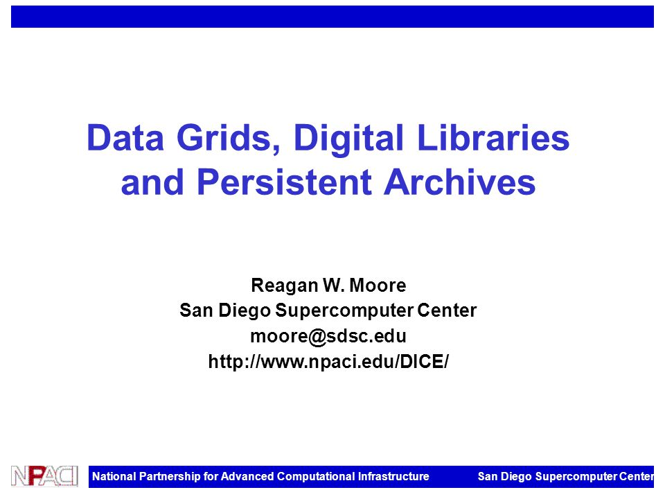 National Partnership for Advanced Computational Infrastructure San Diego Supercomputer Center Data Grids, Digital Libraries and Persistent Archives Reagan W.
