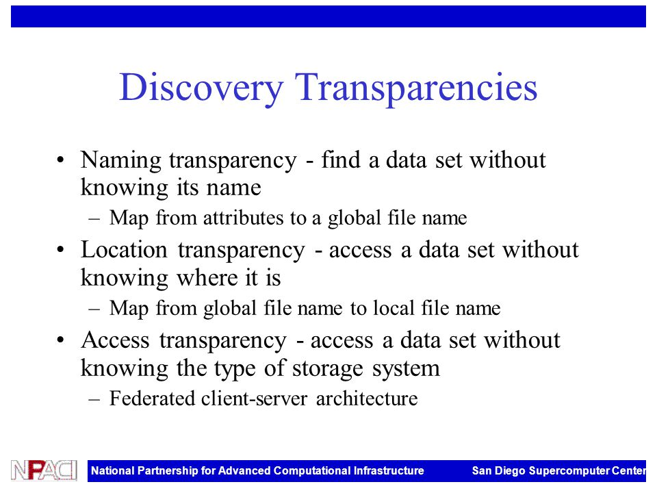 National Partnership for Advanced Computational Infrastructure San Diego Supercomputer Center Discovery Transparencies Naming transparency - find a data set without knowing its name –Map from attributes to a global file name Location transparency - access a data set without knowing where it is –Map from global file name to local file name Access transparency - access a data set without knowing the type of storage system –Federated client-server architecture