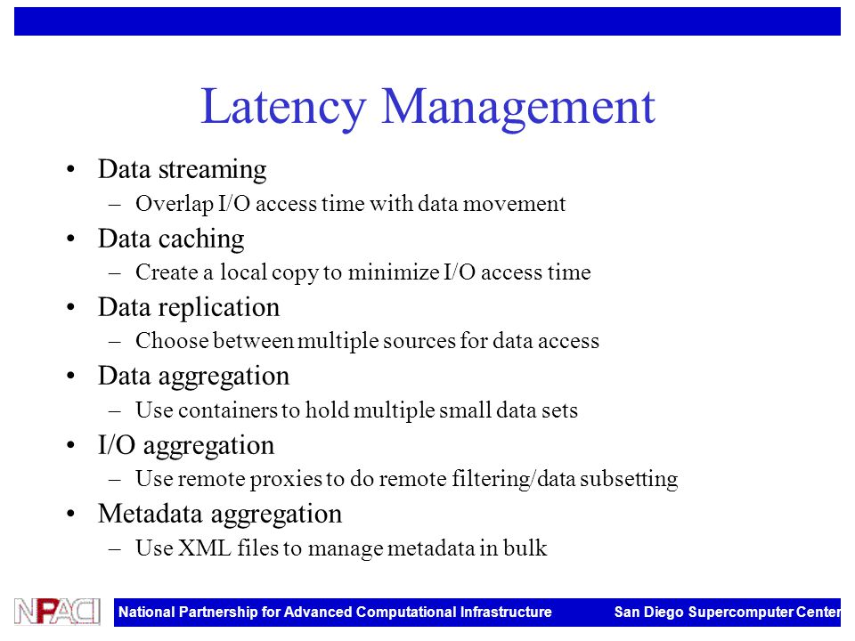 National Partnership for Advanced Computational Infrastructure San Diego Supercomputer Center Latency Management Data streaming –Overlap I/O access ti
