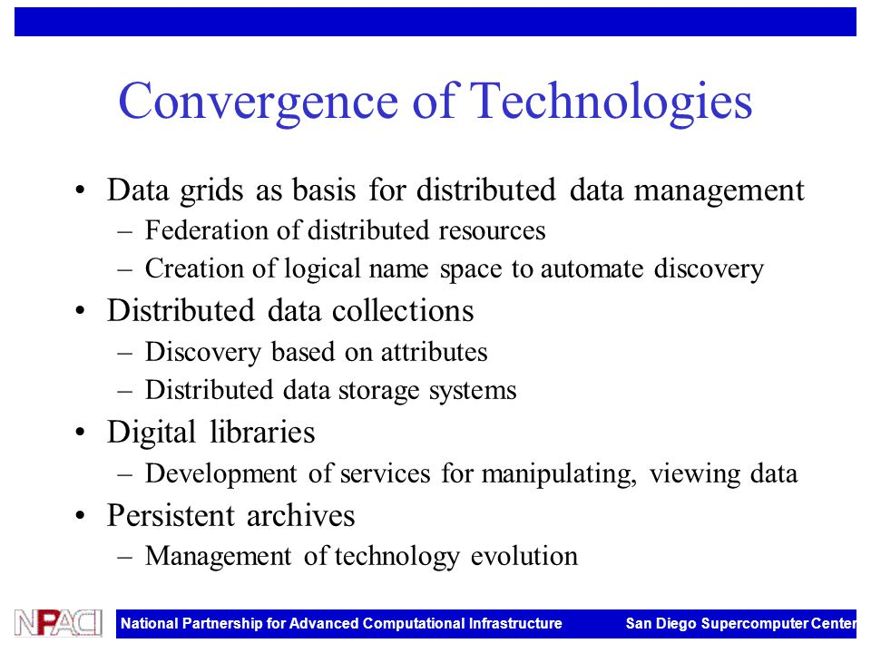 National Partnership for Advanced Computational Infrastructure San Diego Supercomputer Center Convergence of Technologies Data grids as basis for dist
