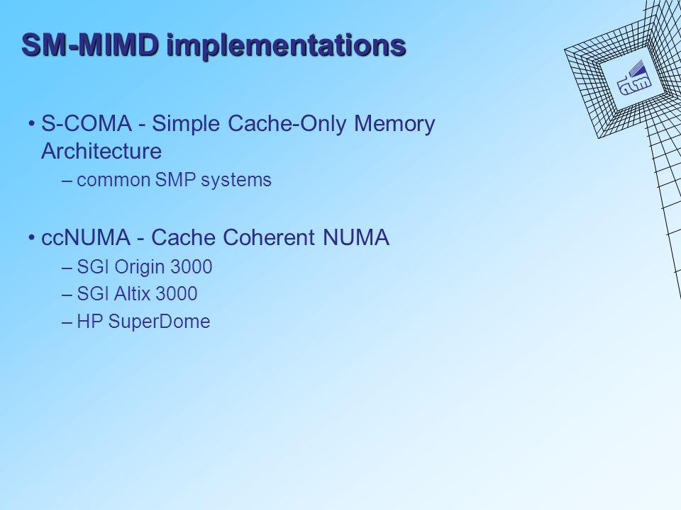 SM-MIMD implementations S-COMA - Simple Cache-Only Memory Architecture –common SMP systems ccNUMA - Cache Coherent NUMA –SGI Origin 3000 –SGI Altix 3000 –HP SuperDome