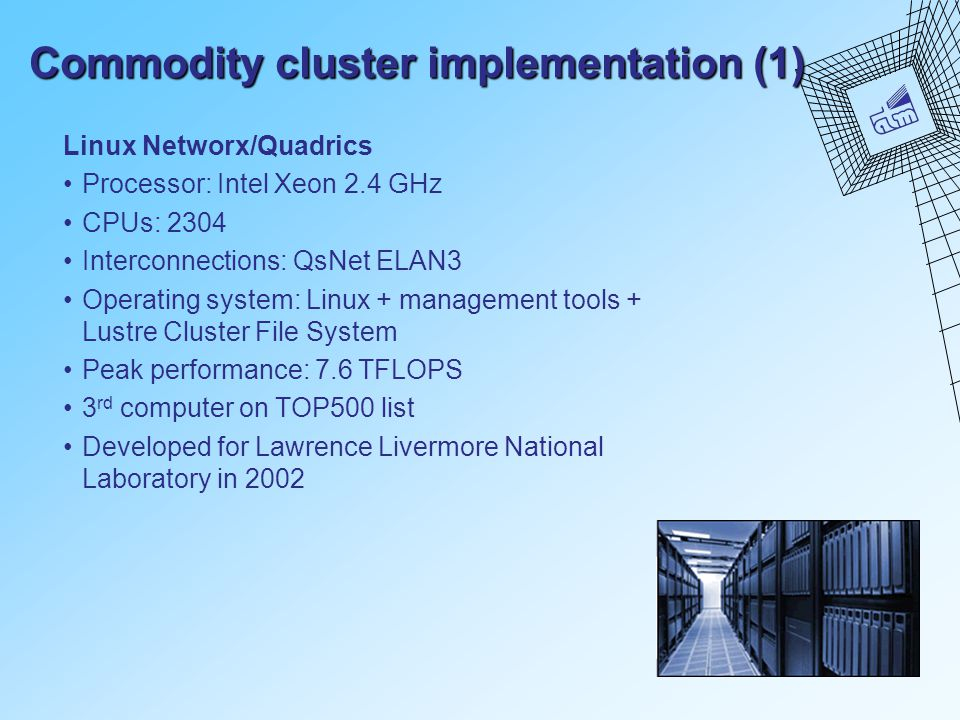 Commodity cluster implementation (1) Linux Networx/Quadrics Processor: Intel Xeon 2.4 GHz CPUs: 2304 Interconnections: QsNet ELAN3 Operating system: L
