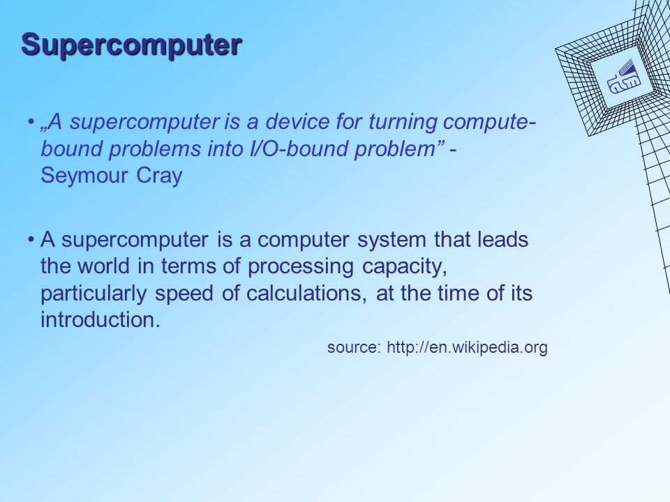"Supercomputer ""A supercomputer is a device for turning compute- bound problems into I/O-bound problem"" - Seymour Cray A supercomputer is a computer sy"