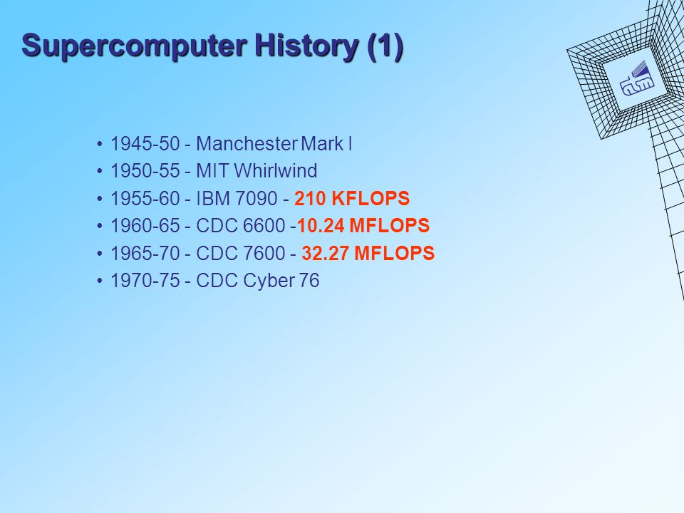 Supercomputer History (1) 1945-50 - Manchester Mark I 1950-55 - MIT Whirlwind 1955-60 - IBM 7090 - 210 KFLOPS 1960-65 - CDC 6600 -10.24 MFLOPS 1965-70 - CDC 7600 - 32.27 MFLOPS 1970-75 - CDC Cyber 76